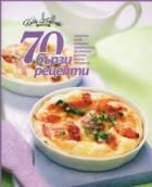 70 бързи рецепти (закуски, супи, салати, предястия, безмесни, рибни, месни, десерти)