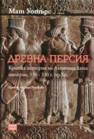 Древна Персия. Кратка история на Ахеменидската империя, 550-330 г. пр. Хр.