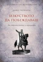 Изкуството да побеждаваш: Заветите на великите водачи Кн.4 от Бележки от вечността